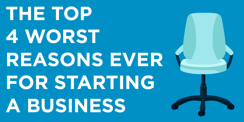 The Top 4 Worst Reasons for Ever Starting A Business